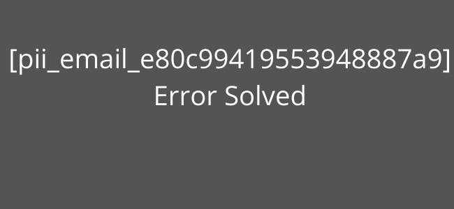 [pii_email_e80c99419553948887a9] Error Solved