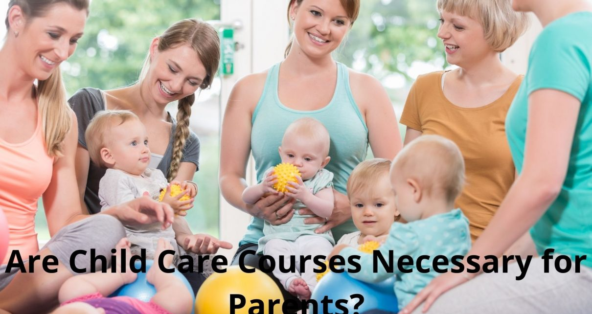 Are Child Care Courses Necessary for Parents?