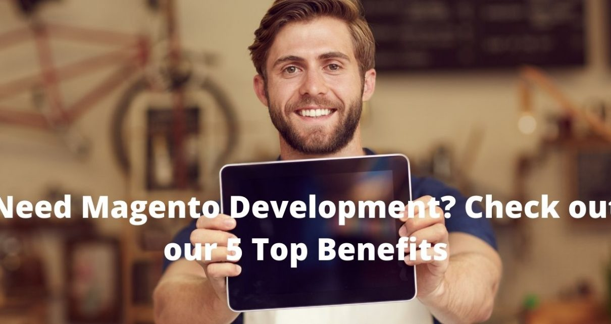 Need Magento Development? Check out our 5 Top Benefits